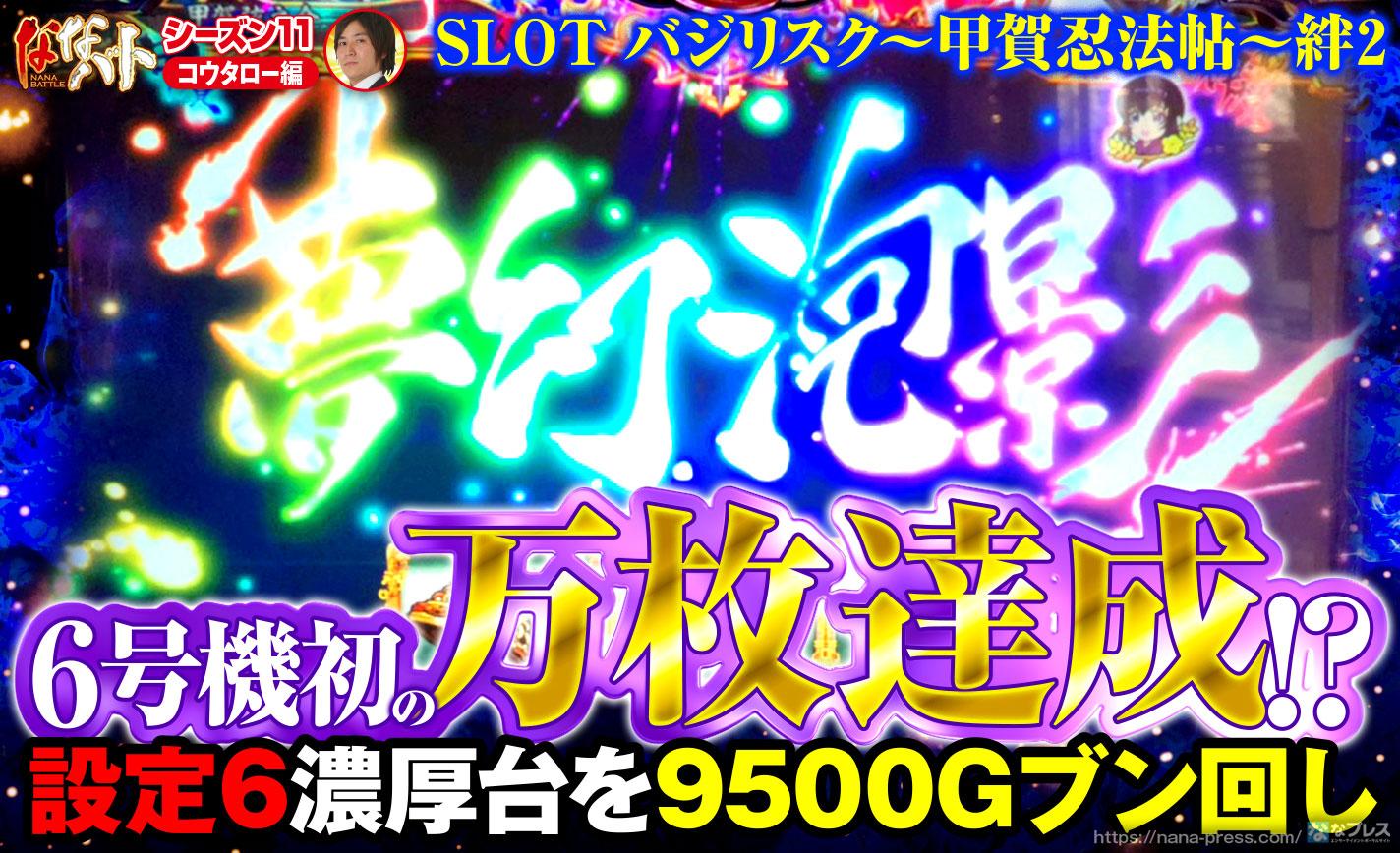 バジリスク絆2で6号機初の万枚達成!?設定6濃厚台を9500Gブン回し!