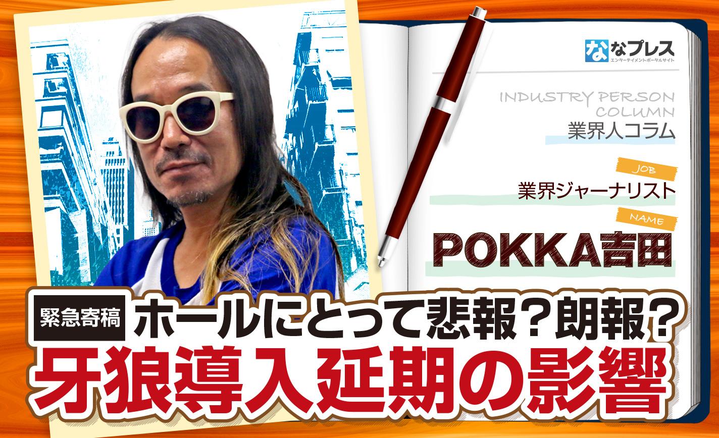 POKKA吉田が緊急寄稿!牙狼の導入延期が業界に及ぼす多大な影響とは!? eyecatch-image