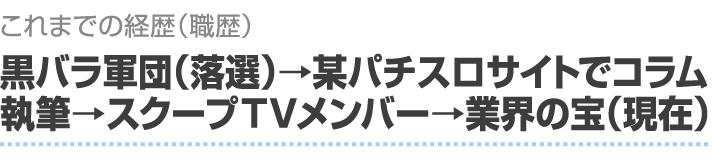これまでの経歴(職歴) 黒バラ軍団(落選)→某パチスロサイトでコラム執筆→スクープTVメンバー→業界の宝(現在)