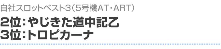 自社スロットベスト3(5号機AT・ART) 2位:やじきた道中記乙 3位:トロピカーナ