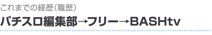 これまでの経歴(職歴) パチスロ編集部→フリー→BASHtv