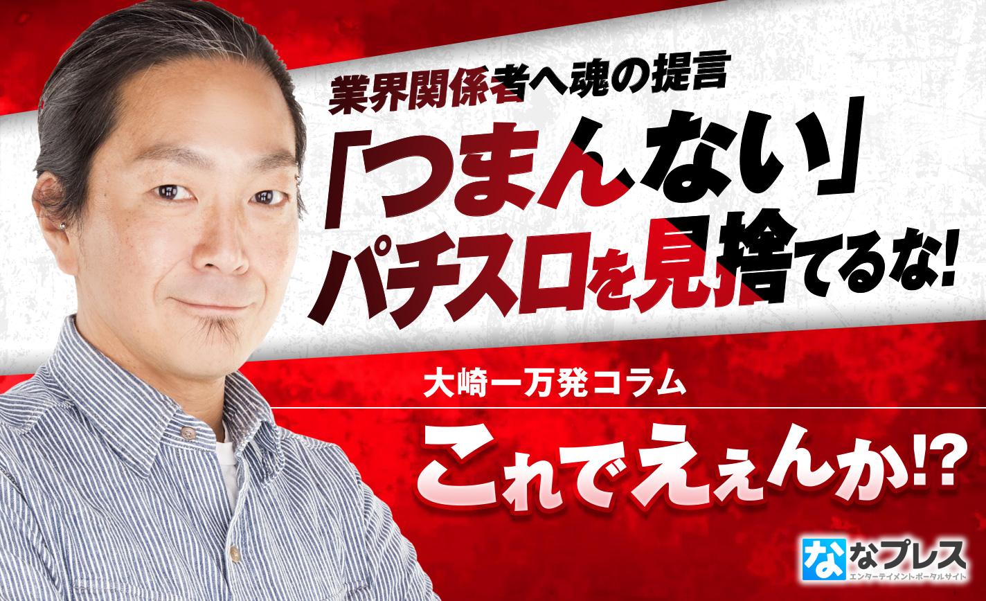 大崎一万発が業界関係者へ魂の提言!「つまんない」パチスロを見捨てるな! eyecatch-image