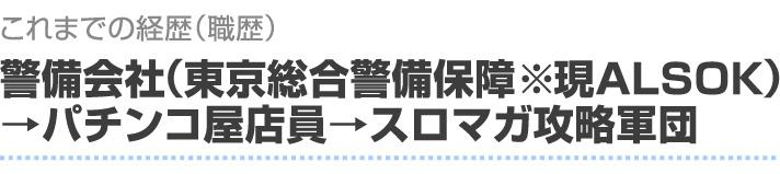 これまでの経歴 警備会社→パチンコ屋店員→スロマガ攻略軍団