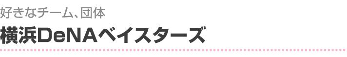 好きなチーム、団体は横浜DeNAベイスターズ