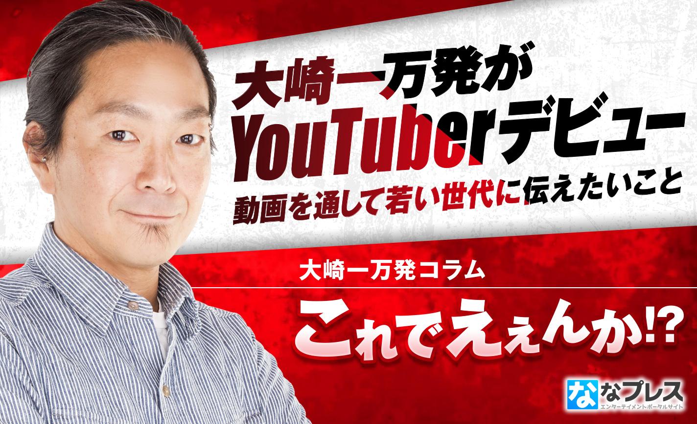 大崎一万発がYouTuberデビュー!老害思考といわれても若い世代に伝えたいこととは? eyecatch-image