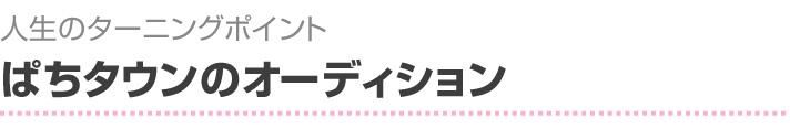 人生のターニングポイント ぱちタウンのオーディション
