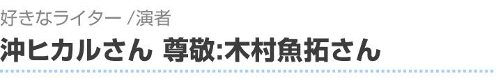 好きなライター/演者 沖ヒカルさん、尊敬:木村魚拓さん