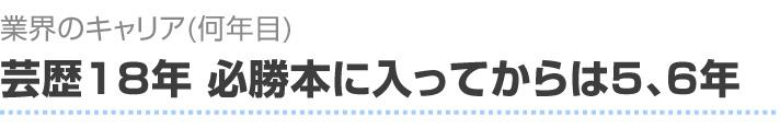 業界のキャリア(何年目)芸歴18年、必勝本に入ってからは5,6年