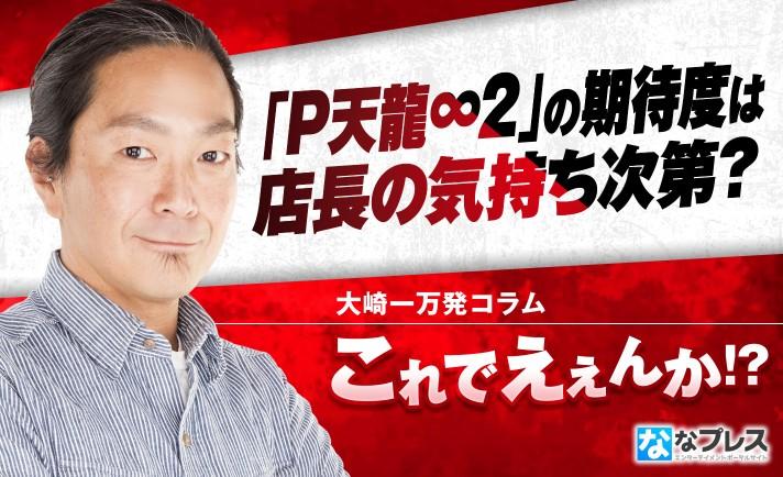 大崎一万発待望の「P天龍∞2」導入間近!期待度は店長の気持ち次第!?