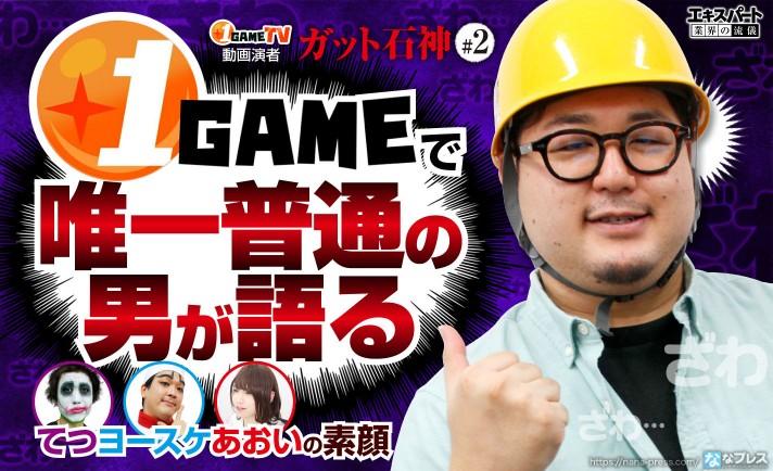 ガット石神こと「1GAMEで唯一普通の男」が語るてつ、ヨースケ、あおいの素顔とは!?
