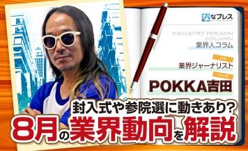POKKA吉田が封入式や参院選など水面下で色々動きが見えた8月を振り返る