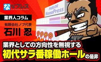 石川忍が問う!まだサラ番を稼働させているホールはユーザーとして行く価値のあるホールなのか!?